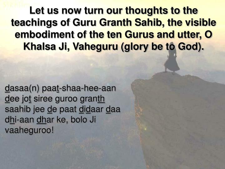 Let us now turn our thoughts to the teachings of Guru Granth Sahib, the visible embodiment of the ten Gurus and utter, O Khalsa Ji, Vaheguru (glory be to God).