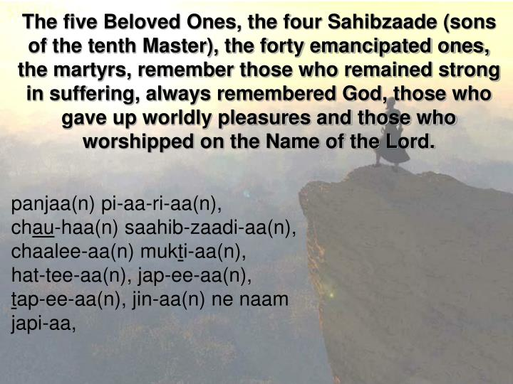 The five Beloved Ones, the four Sahibzaade (sons of the tenth Master), the forty emancipated ones, the martyrs, remember those who remained strong in suffering, always remembered God, those who gave up worldly pleasures and those who worshipped on the Name of the Lord.