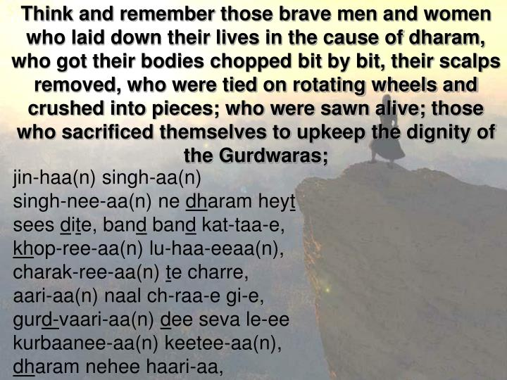 Think and remember those brave men and women who laid down their lives in the cause of dharam, who got their bodies chopped bit by bit, their scalps removed, who were tied on rotating wheels and crushed into pieces; who were sawn alive; those who sacrificed themselves to upkeep the dignity of the Gurdwaras;