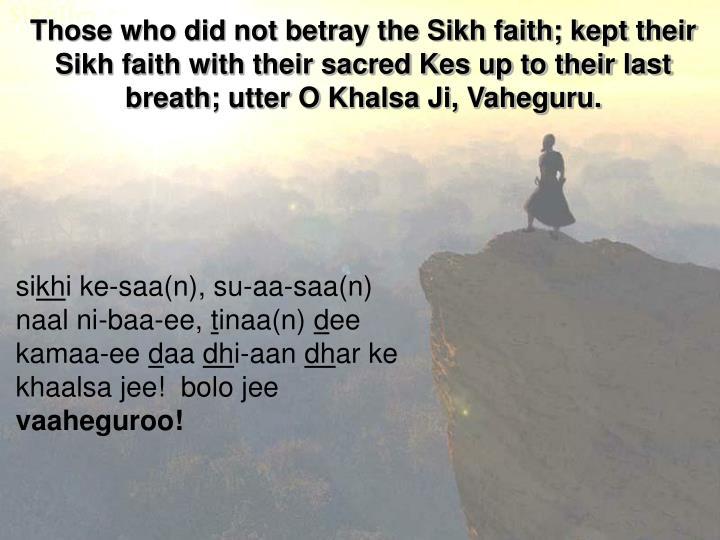 Those who did not betray the Sikh faith; kept their Sikh faith with their sacred Kes up to their last breath;