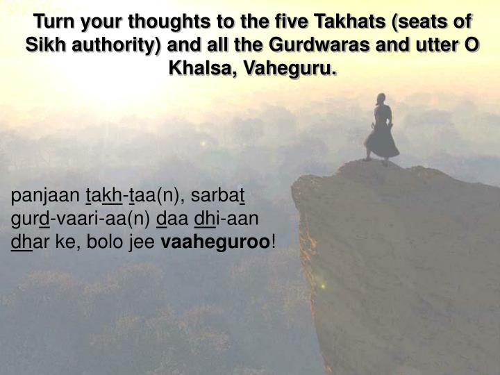 Turn your thoughts to the five Takhats (seats of Sikh authority) and all the Gurdwaras and utter O Khalsa, Vaheguru.