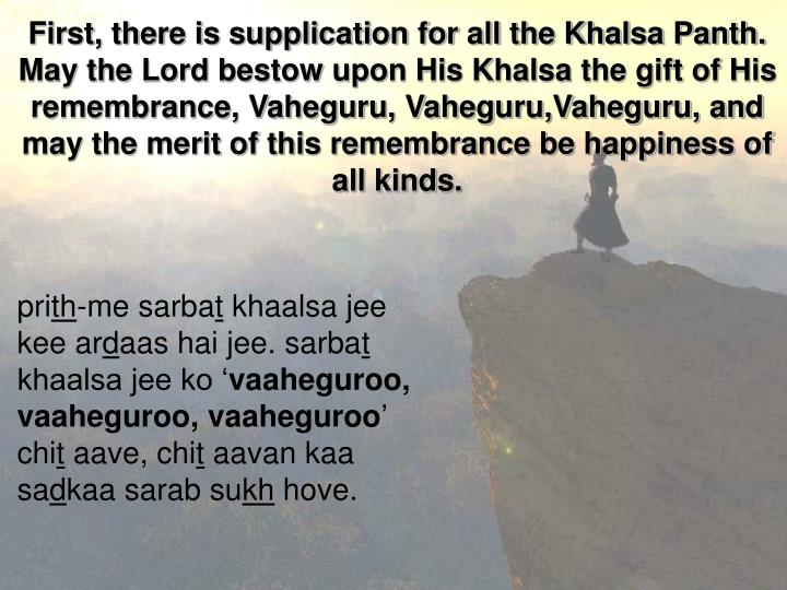 First, there is supplication for all the Khalsa Panth. May the Lord bestow upon His Khalsa the gift of His remembrance, Vaheguru, Vaheguru,Vaheguru, and may the merit of this remembrance be happiness of all kinds.