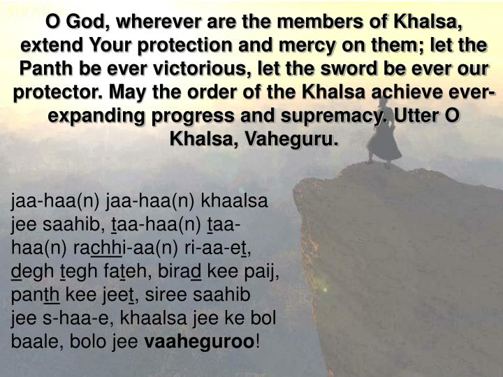 O God, wherever are the members of Khalsa, extend Your protection and mercy on them; let the Panth be ever victorious, let the sword be ever our protector. May the order of the Khalsa achieve ever-expanding progress and supremacy. Utter O Khalsa, Vaheguru.