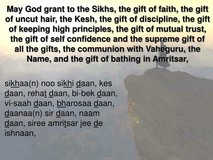 May God grant to the Sikhs, the gift of faith, the gift of uncut hair, the Kesh, the gift of discipline, the gift of keeping high principles, the gift of mutual trust, the gift of self confidence and the supreme gift of all the gifts, the communion with Vaheguru, the Name, and the gift of bathing in Amritsar,