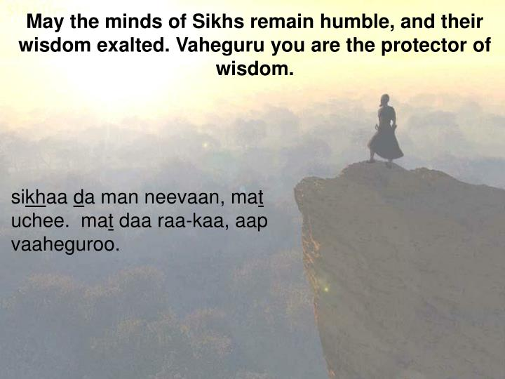 May the minds of Sikhs remain humble, and their wisdom exalted. Vaheguru you are the protector of wisdom.
