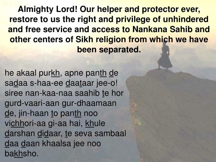Almighty Lord! Our helper and protector ever, restore to us the right and privilege of unhindered and free service and access to Nankana Sahib and other centers of Sikh religion from which we have been separated.