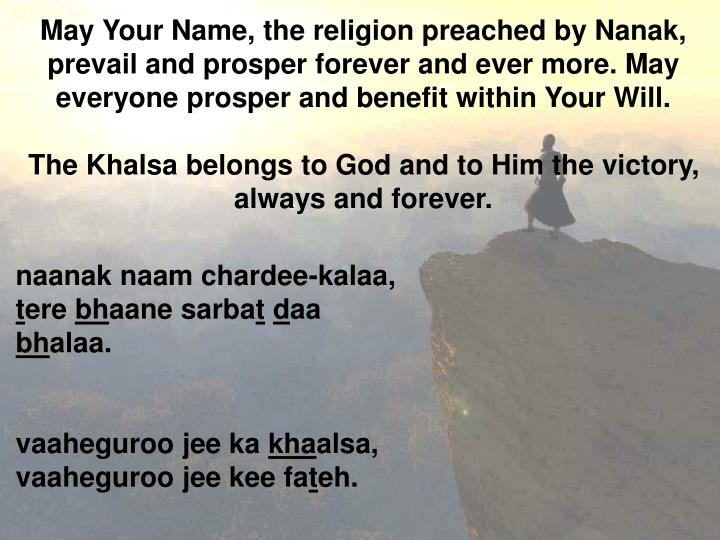 May Your Name, the religion preached by Nanak, prevail and prosper forever and ever more. May everyone prosper and benefit within Your Will.