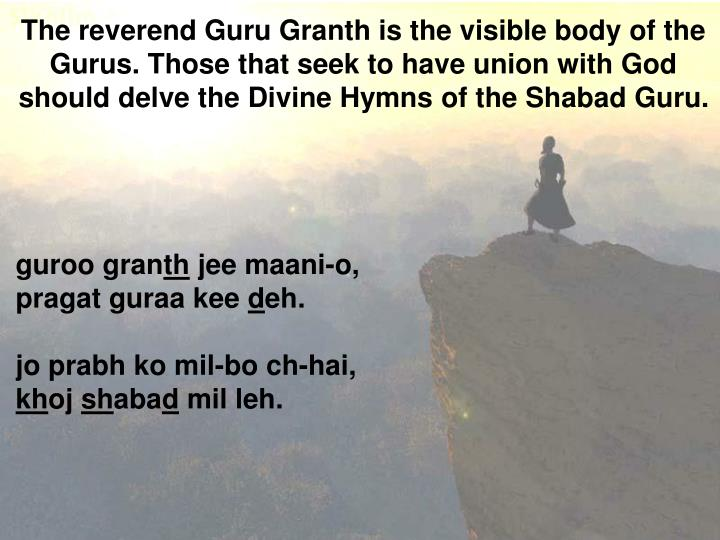 The reverend Guru Granth is the visible body of the Gurus.