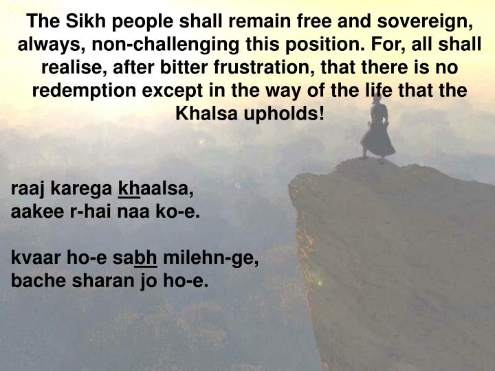 The Sikh people shall remain free and sovereign, always, non-challenging this position. For, all shall