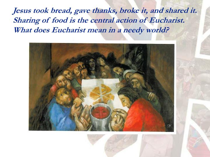 Jesus took bread, gave thanks, broke it, and shared it.