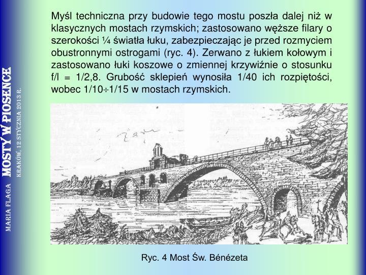 Myśl techniczna przy budowie tego mostu poszła dalej niż w klasycznych mostach rzymskich; zastosowano węższe filary o szerokości ¼ światła łuku, zabezpieczając je przed rozmyciem obustronnymi ostrogami (ryc. 4). Zerwano z łukiem kołowym i zastosowano łuki koszowe o zmiennej krzywiźnie o stosunku f/l = 1/2,8. Grubość sklepień wynosiła 1/40 ich rozpiętości, wobec 1/10