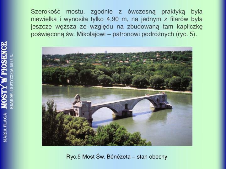 Szerokość mostu, zgodnie z ówczesną praktyką była niewielka i wynosiła tylko 4,90 m, na jednym z filarów była jeszcze węższa ze względu na zbudowaną tam kapliczkę poświęconą św. Mikołajowi – patronowi podróżnych (ryc. 5).