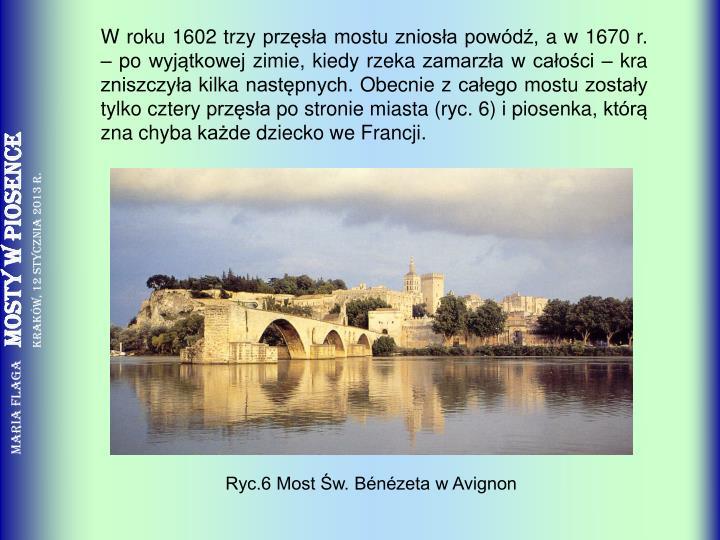 W roku 1602 trzy przęsła mostu zniosła powódź, a w 1670 r. – po wyjątkowej zimie, kiedy rzeka zamarzła w całości – kra zniszczyła kilka następnych. Obecnie z całego mostu zostały tylko cztery przęsła po stronie miasta (ryc. 6) i piosenka, którą zna chyba każde dziecko we Francji.