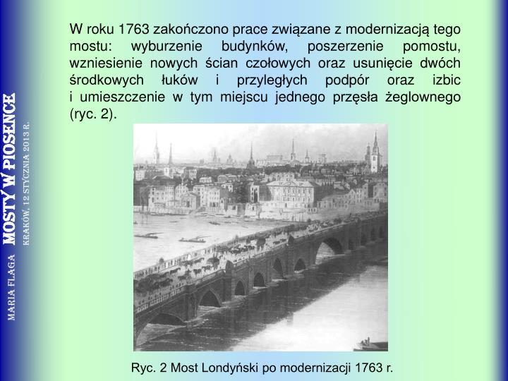 W roku 1763 zakończono prace związane z modernizacją tego mostu: wyburzenie budynków, poszerzenie pomostu, wzniesienie nowych ścian czołowych oraz usunięcie dwóch środkowych łuków i przyległych podpór oraz izbic