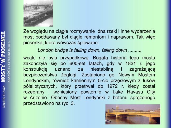 Ze względu na ciągłe rozmywanie  dna rzeki i inne wydarzenia most poddawany był ciągle remontom i naprawom. Tak więc piosenka, którą wówczas śpiewano: