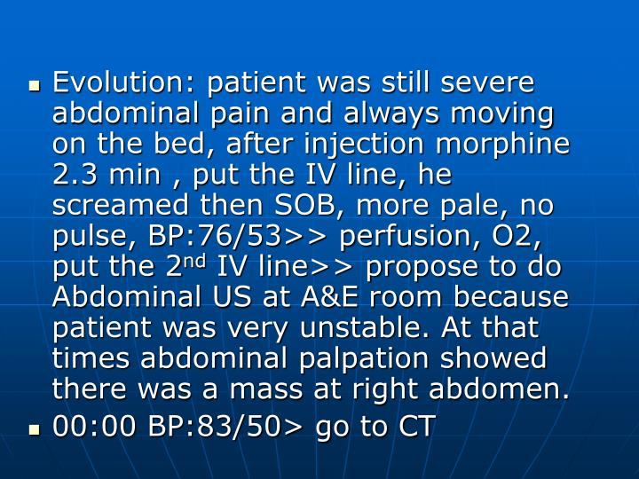 Evolution: patient was still severe abdominal pain and always moving on the bed, after injection morphine 2.3 min , put the IV line, he screamed then SOB, more pale, no pulse, BP:76/53>> perfusion, O2, put the 2