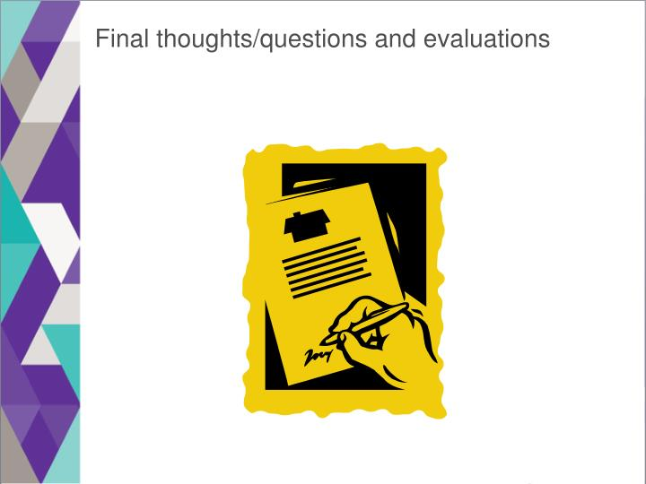 Final thoughts/questions and evaluations