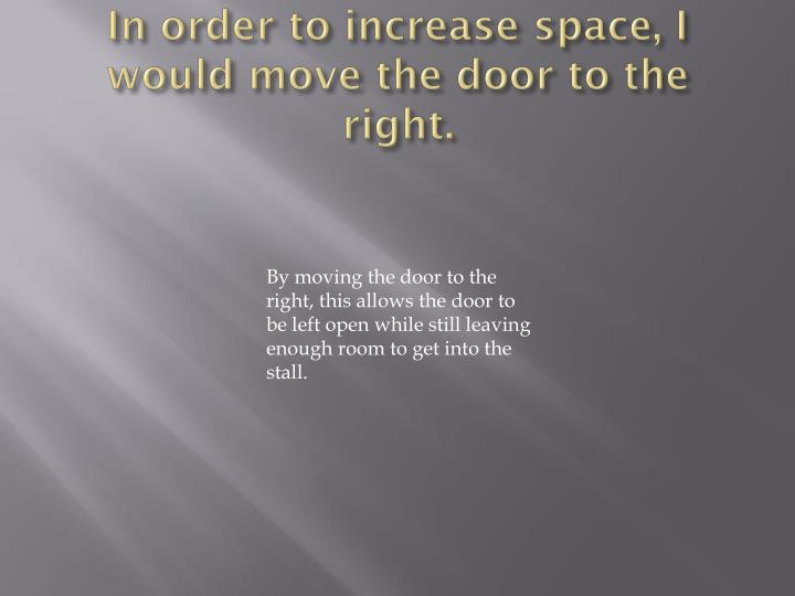 In order to increase space, I would move the door to the right.