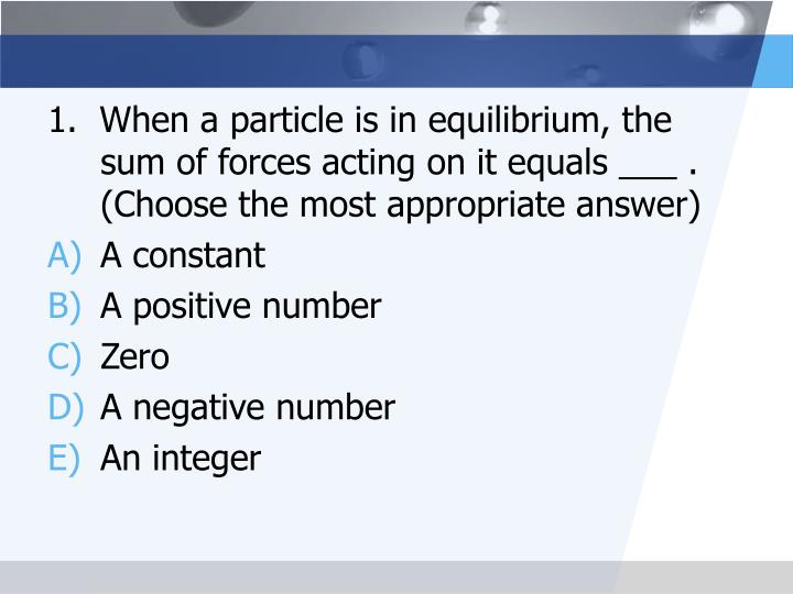 1.  When a particle is in equilibrium, the  sum of forces acting on it equals ___ .  (Choose the most appropriate answer)