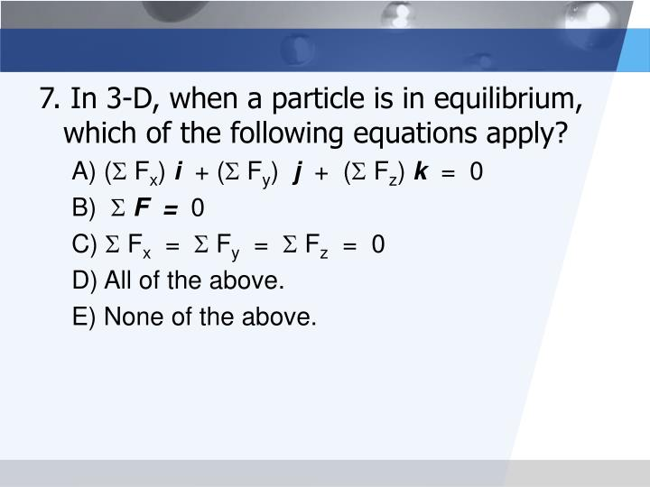 7. In 3-D, when a particle is in equilibrium, which of the following equations apply?