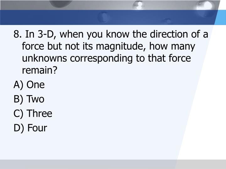 8. In 3-D, when you know the direction of a force but not its magnitude, how many unknowns corresponding to that force remain?