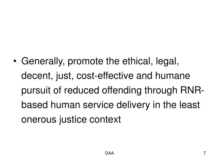 Generally, promote the ethical, legal, decent, just, cost-effective and humane pursuit of reduced offending through RNR-based human service delivery in the least onerous justice context
