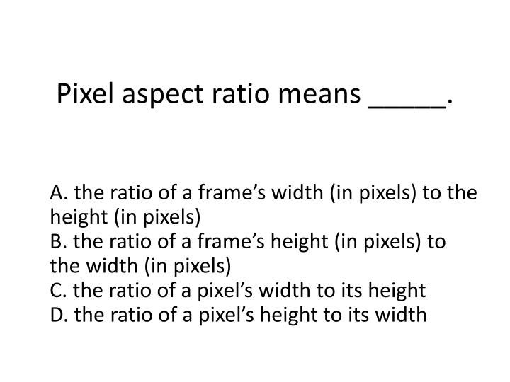 Pixel aspect ratio means _____.