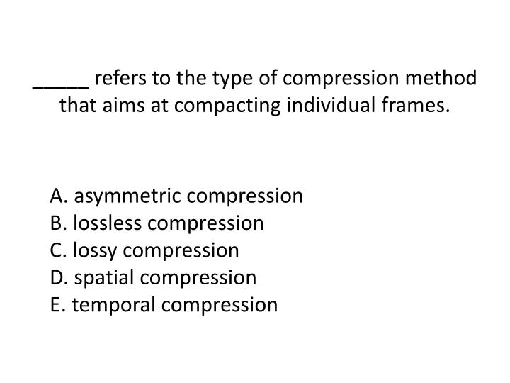 _____ refers to the type of compression method that aims at compacting individual frames.
