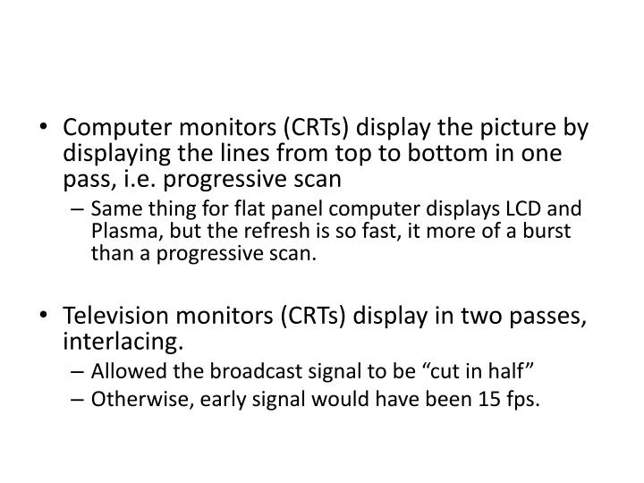 Computer monitors (CRTs) display the picture by displaying the lines from top to bottom in one pass, i.e. progressive scan
