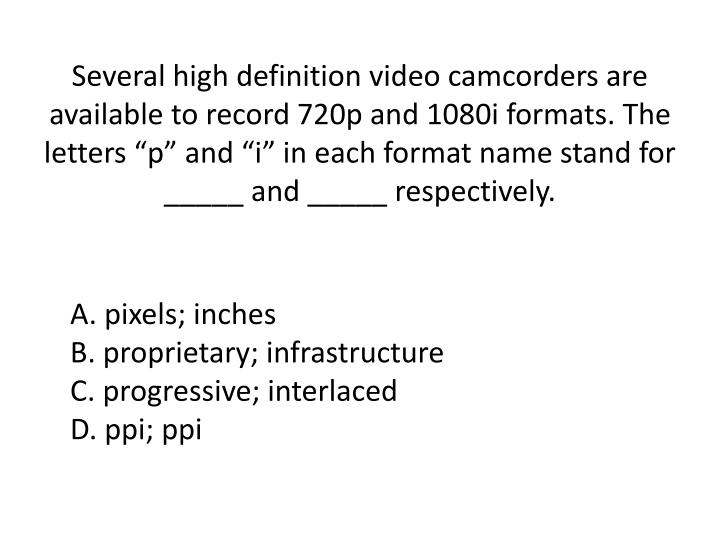 "Several high definition video camcorders are available to record 720p and 1080i formats. The letters ""p"" and """