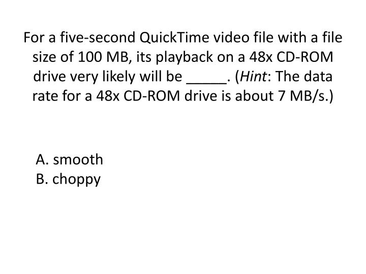 For a five-second QuickTime video file with a file size of 100 MB, its playback on a 48x CD-ROM drive very likely will be _____. (