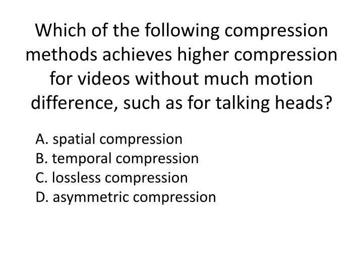 Which of the following compression methods achieves higher compression for videos without much motion difference, such as for talking heads?