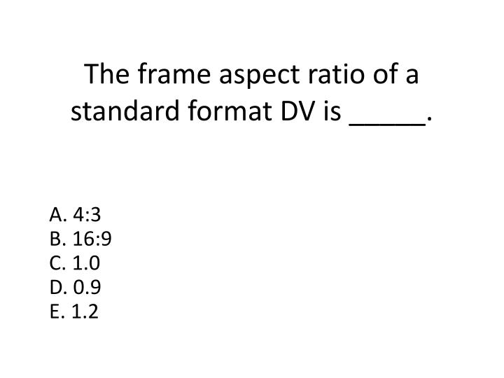 The frame aspect ratio of a standard format DV is _____.