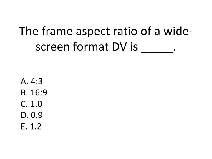 The frame aspect ratio of a wide-screen format DV is _____.