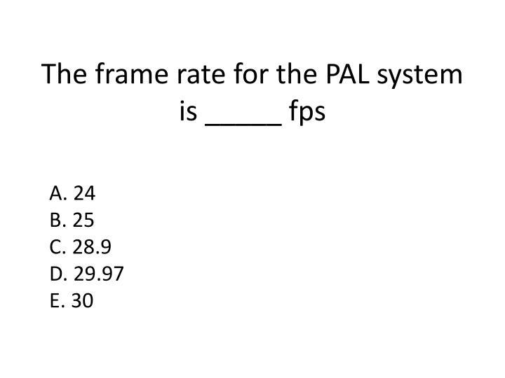 The frame rate for the PAL system is _____ fps