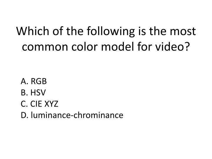 Which of the following is the most common color model for video?