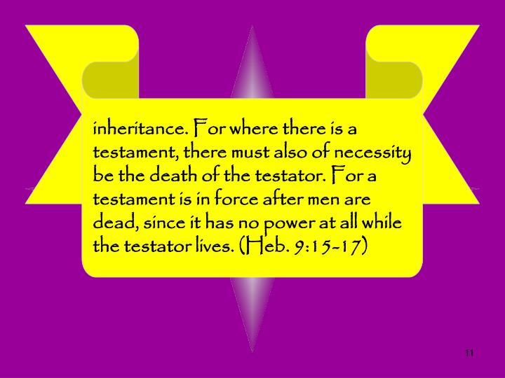 inheritance. For where there is a testament, there must also of necessity be the death of the testator. For a testament is in force after men are dead, since it has no power at all while the testator lives. (Heb. 9:15-17)