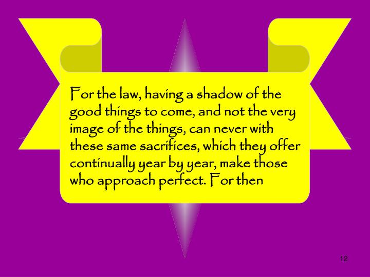 For the law, having a shadow of the good things to come, and not the very image of the things, can never with these same sacrifices, which they offer continually year by year, make those who approach perfect. For then