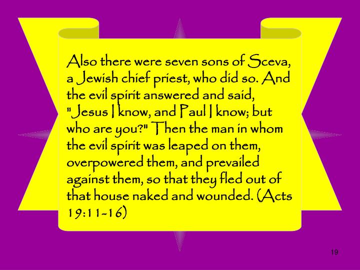 "Also there were seven sons of Sceva, a Jewish chief priest, who did so. And the evil spirit answered and said, ""Jesus I know, and Paul I know; but who are you?"" Then the man in whom the evil spirit was leaped on them, overpowered them, and prevailed against them, so that they fled out of that house naked and wounded. (Acts 19:11-16)"