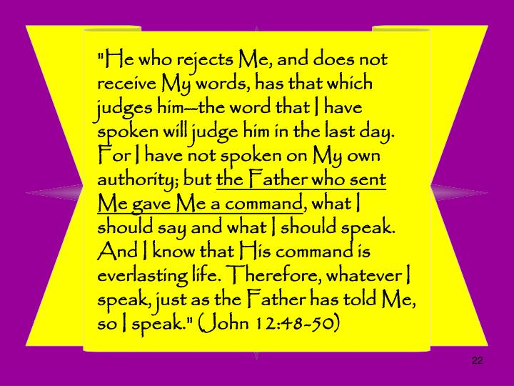 """He who rejects Me, and does not receive My words, has that which judges him--the word that I have spoken will judge him in the last day. For I have not spoken on My own authority; but"