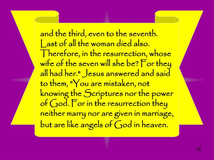"and the third, even to the seventh. Last of all the woman died also. Therefore, in the resurrection, whose wife of the seven will she be? For they all had her."" Jesus answered and said to them, ""You are mistaken, not knowing the Scriptures nor the power of God. For in the resurrection they neither marry nor are given in marriage, but are like angels of God in heaven."