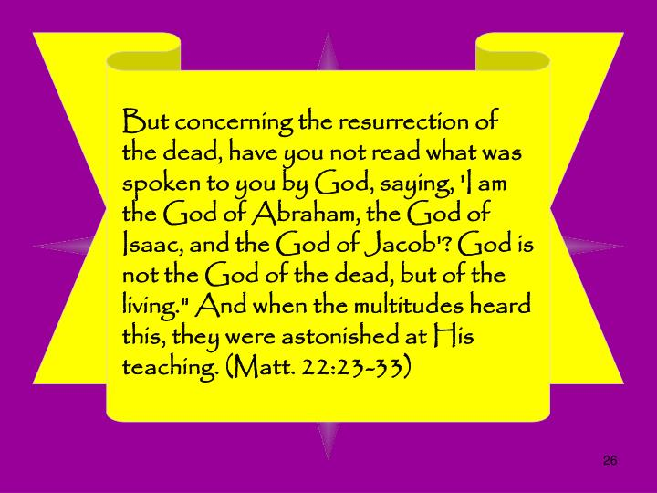 "But concerning the resurrection of the dead, have you not read what was spoken to you by God, saying, 'I am the God of Abraham, the God of Isaac, and the God of Jacob'? God is not the God of the dead, but of the living."" And when the multitudes heard this, they were astonished at His teaching. (Matt. 22:23-33)"