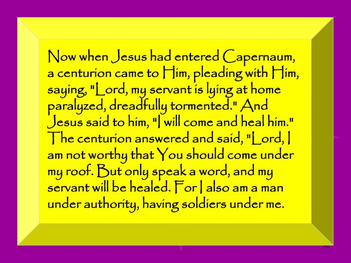 "Now when Jesus had entered Capernaum, a centurion came to Him, pleading with Him, saying, ""Lord, my servant is lying at home paralyzed, dreadfully tormented."" And Jesus said to him, ""I will come and heal him."" The centurion answered and said, ""Lord, I am not worthy that You should come under my roof. But only speak a word, and my servant will be healed. For I also am a man under authority, having soldiers under me."