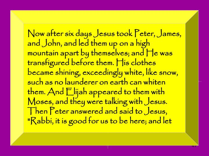 "Now after six days Jesus took Peter, James, and John, and led them up on a high mountain apart by themselves; and He was transfigured before them. His clothes became shining, exceedingly white, like snow, such as no launderer on earth can whiten them. And Elijah appeared to them with Moses, and they were talking with Jesus. Then Peter answered and said to Jesus, ""Rabbi, it is good for us to be here; and let"