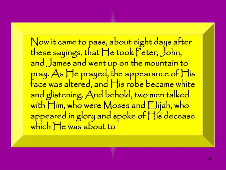 Now it came to pass, about eight days after these sayings, that He took Peter, John, and James and went up on the mountain to pray. As He prayed, the appearance of His face was altered, and His robe became white and glistening. And behold, two men talked with Him, who were Moses and Elijah, who appeared in glory and spoke of His decease which He was about to