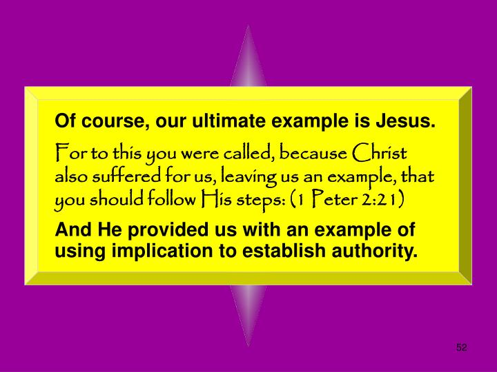 Of course, our ultimate example is Jesus.