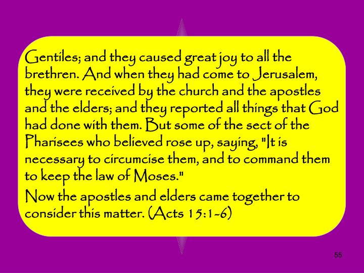 "Gentiles; and they caused great joy to all the brethren. And when they had come to Jerusalem, they were received by the church and the apostles and the elders; and they reported all things that God had done with them. But some of the sect of the Pharisees who believed rose up, saying, ""It is necessary to circumcise them, and to command them to keep the law of Moses."""