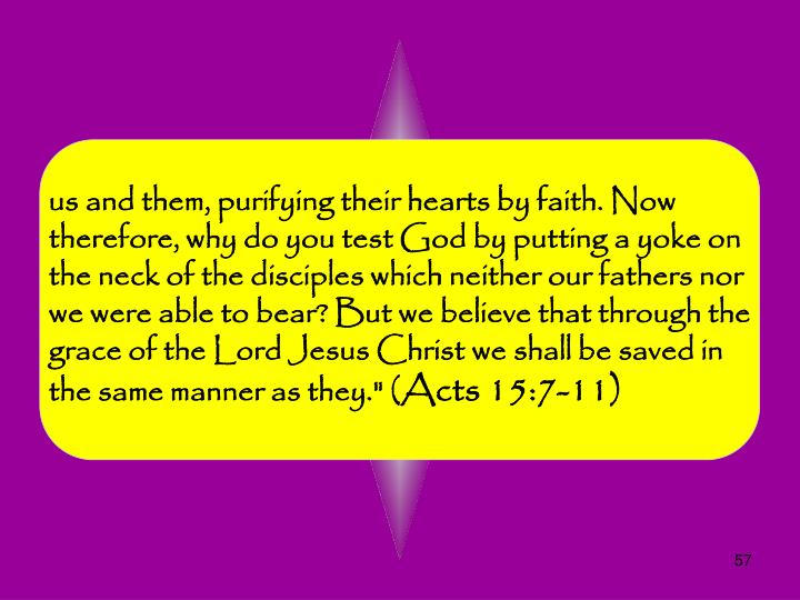 "us and them, purifying their hearts by faith. Now therefore, why do you test God by putting a yoke on the neck of the disciples which neither our fathers nor we were able to bear? But we believe that through the grace of the Lord Jesus Christ we shall be saved in the same manner as they."" ("