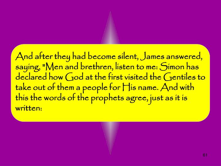 "And after they had become silent, James answered, saying, ""Men and brethren, listen to me: Simon has declared how God at the first visited the Gentiles to take out of them a people for His name. And with this the words of the prophets agree, just as it is written:"