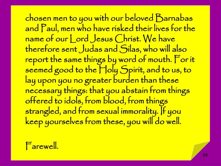chosen men to you with our beloved Barnabas and Paul, men who have risked their lives for the name of our Lord Jesus Christ. We have therefore sent Judas and Silas, who will also report the same things by word of mouth. For it seemed good to the Holy Spirit, and to us, to lay upon you no greater burden than these necessary things: that you abstain from things offered to idols, from blood, from things strangled, and from sexual immorality. If you keep yourselves from these, you will do well.